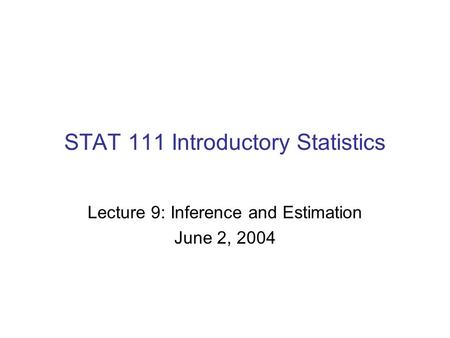 STAT 111 Introductory Statistics Lecture 9: Inference and Estimation June 2, 2004.