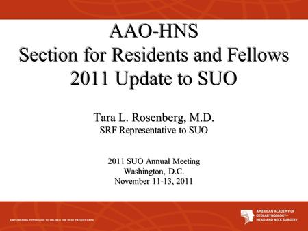 AAO-HNS Section for Residents and Fellows 2011 Update to SUO Tara L. Rosenberg, M.D. SRF Representative to SUO 2011 SUO Annual Meeting Washington, D.C.