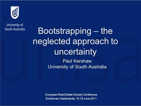 Bootstrapping – the neglected approach to uncertainty European Real Estate Society Conference Eindhoven, Nederlands, 15-18 June 2011 Paul Kershaw University.