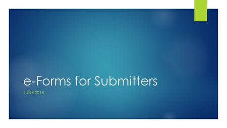 E-Forms for Submitters JUNE 2015. Topics  e-Forms Overview  Rollout Plan  Access & System Requirements  Process Flow  On Every Form  Form Basics.