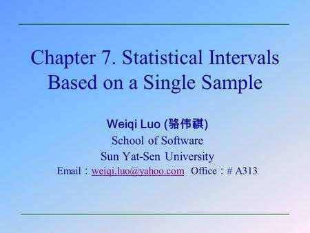 Chapter 7. Statistical Intervals Based on a Single Sample Weiqi Luo ( 骆伟祺 ) School of Software Sun Yat-Sen University  : Office.