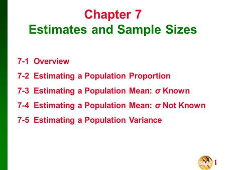 Slide Slide 1 Chapter 7 Estimates and Sample Sizes 7-1 Overview 7-2 Estimating a Population Proportion 7-3 Estimating a Population Mean: σ Known 7-4 Estimating.