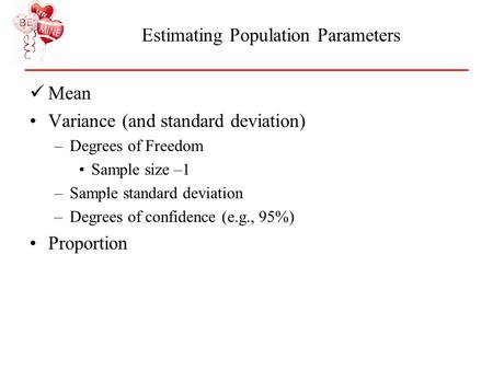 Estimating Population Parameters Mean Variance (and standard deviation) –Degrees of Freedom Sample size –1 –Sample standard deviation –Degrees of confidence.