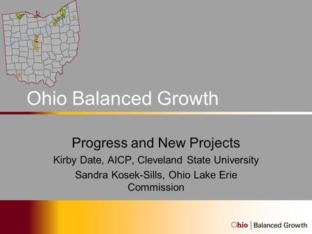 Ohio Balanced Growth Program Progress and New Projects Kirby Date, AICP, Cleveland State University Sandra Kosek-Sills, Ohio Lake Erie Commission.