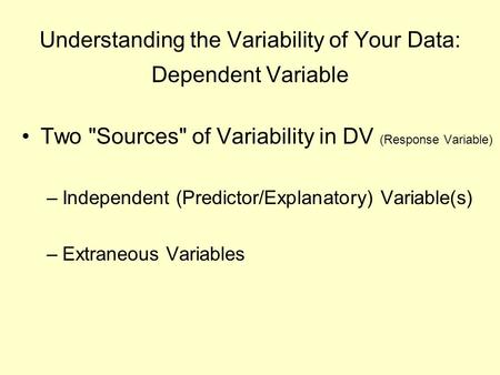 Understanding the Variability of Your Data: Dependent Variable Two Sources of Variability in DV (Response Variable) –Independent (Predictor/Explanatory)