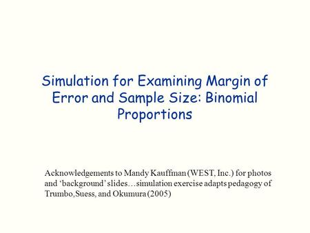 Simulation for Examining Margin of Error and Sample Size: Binomial Proportions Acknowledgements to Mandy Kauffman (WEST, Inc.) for photos and 'background'