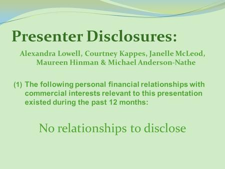 Presenter Disclosures: Alexandra Lowell, Courtney Kappes, Janelle McLeod, Maureen Hinman & Michael Anderson-Nathe (1) The following personal financial.