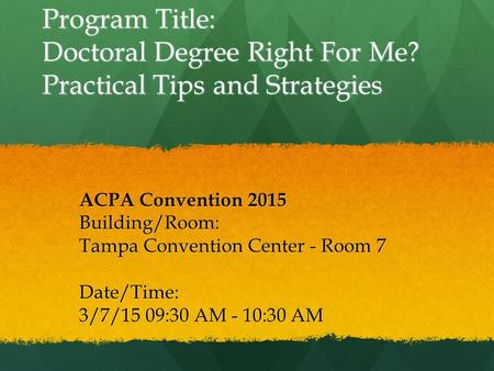 Program Title: Doctoral Degree Right For Me? Practical Tips and Strategies ACPA Convention 2015 Building/Room: Tampa Convention Center - Room 7 Date/Time: