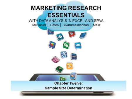 MARKETING RESEARCH ESSENTIALS WITH DATA ANALYSIS IN EXCEL AND SPAA McDaniel │ Gates │ Sivaramakrishnan │ Main Chapter Twelve: Sample Size Determination.
