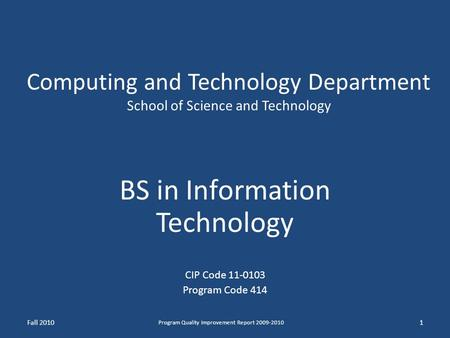 Computing and Technology Department School of Science and Technology BS in Information Technology CIP Code 11-0103 Program Code 414 Fall 2010 Program Quality.