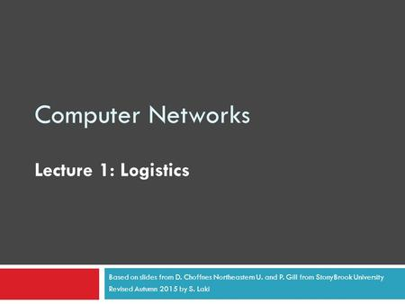 Computer Networks Lecture 1: Logistics Based on slides from D. Choffnes Northeastern U. and P. Gill from StonyBrook University Revised Autumn 2015 by S.