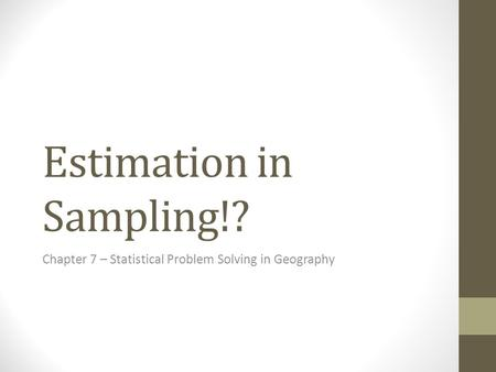Estimation in Sampling!? Chapter 7 – Statistical Problem Solving in Geography.