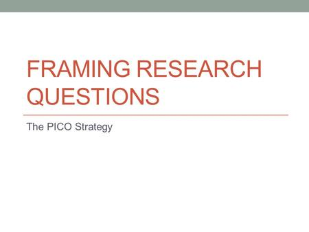 FRAMING RESEARCH QUESTIONS The PICO Strategy. PICO P: Population of interest I: Intervention C: Control O: Outcome.