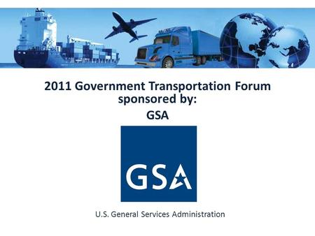 2011 Government Transportation Forum sponsored by: GSA U.S. General Services Administration.