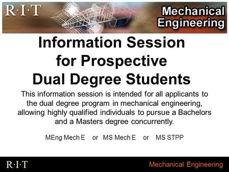 Mechanical Engineering R·I·T Information Session for Prospective Dual Degree Students This information session is intended for all applicants to the dual.