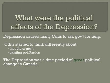 Depression caused many Cdns to ask gov't for help. Cdns started to think differently about: the role of gov't existing pol. Parties The Depression was.