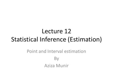 Lecture 12 Statistical Inference (Estimation) Point and Interval estimation By Aziza Munir.