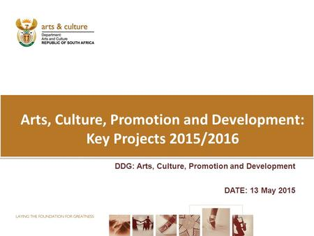 Arts, Culture, Promotion and Development: Key Projects 2015/2016 DDG: Arts, Culture, Promotion and Development DATE: 13 May 2015.