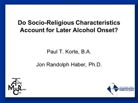 Do Socio-Religious Characteristics Account for Later Alcohol Onset? Paul T. Korte, B.A. Jon Randolph Haber, Ph.D.