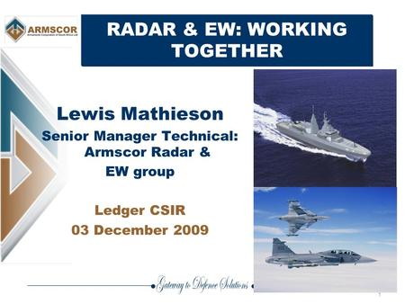 1 RADAR & EW: WORKING TOGETHER Lewis Mathieson Senior Manager Technical: Armscor Radar & EW group Ledger CSIR 03 December 2009.