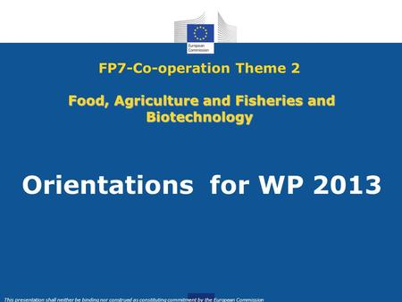 This presentation shall neither be binding nor construed as constituting commitment by the European Commission Food, Agriculture and Fisheries and Biotechnology.