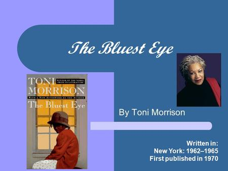 The Bluest Eye By Toni Morrison Written in: New York: 1962–1965 First published in 1970.