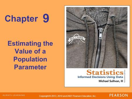 Copyright © 2013, 2010 and 2007 Pearson Education, Inc. Chapter Estimating the Value of a Population Parameter 9.