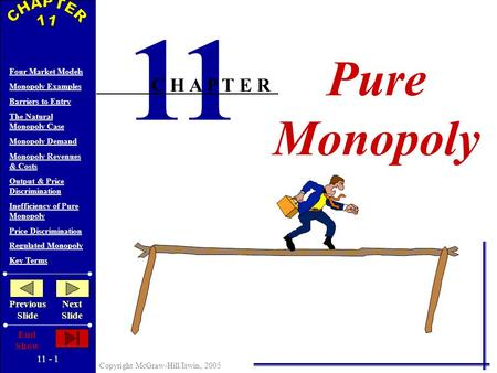 11 - 1 Copyright McGraw-Hill/Irwin, 2005 Four <strong>Market</strong> Models <strong>Monopoly</strong> Examples Barriers to Entry The Natural <strong>Monopoly</strong> Case <strong>Monopoly</strong> Demand <strong>Monopoly</strong> Revenues.