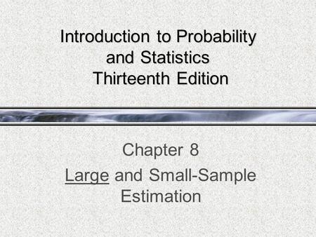 Introduction to Probability and Statistics Thirteenth Edition Chapter 8 Large and Small-Sample Estimation.