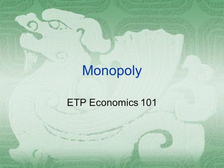 Monopoly ETP Economics 101. Monopoly  A firm is considered a monopoly if...  it is the sole seller of its product.  its product does not have close.