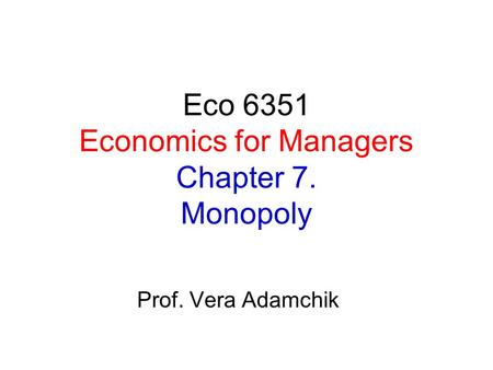 Eco 6351 Economics for Managers Chapter 7. Monopoly Prof. Vera Adamchik.