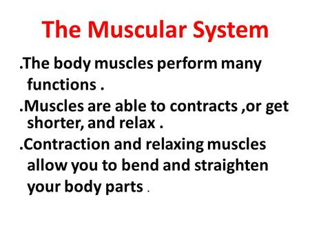 The Muscular System.The body muscles perform many functions..Muscles are able to contracts,or get shorter, and relax..Contraction and relaxing muscles.