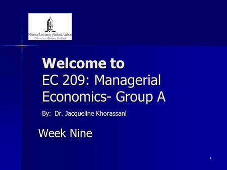 1 Welcome to EC 209: Managerial Economics- Group A By: Dr. Jacqueline Khorassani Week Nine.
