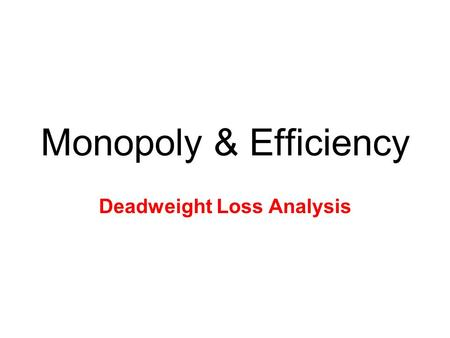Monopoly & Efficiency Deadweight Loss Analysis. Efficiency Analysis Allocative Efficiency is when P = MC –No DWL, socially optimal –Monopolies fail as.