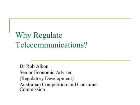 1 Why Regulate Telecommunications? Dr Rob Albon Senior Economic Adviser (Regulatory Development) Australian Competition and Consumer Commission.