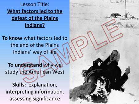 Lesson Title: What factors led to the defeat of the Plains Indians? To know what factors led to the end of the Plains Indians' way of life To understand.