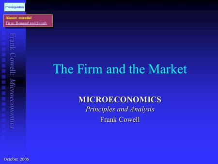 Frank Cowell: Microeconomics The Firm and the Market MICROECONOMICS Principles and Analysis Frank Cowell Almost essential Firm: Demand and Supply Almost.