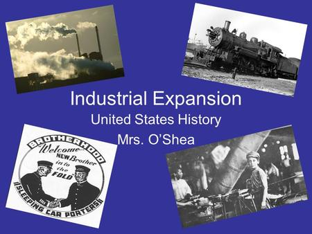 Industrial Expansion United States History Mrs. O'Shea.