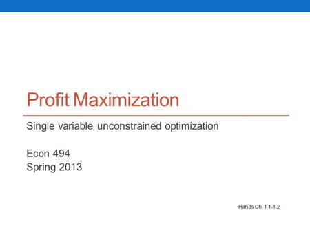 Profit Maximization Single variable unconstrained optimization Econ 494 Spring 2013 Hands Ch. 1.1-1.2.