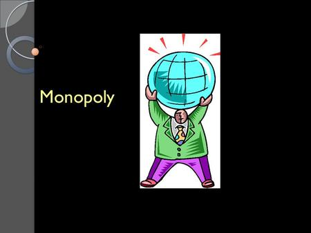 Monopoly. Monopoly Opposite of PC Occurs when output of entire industry is produced and sold by a single firm referred to as Monopolist.