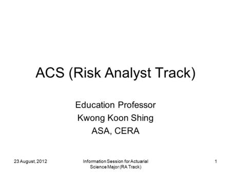 23 August, 2012Information Session for Actuarial Science Major (RA Track) 1 ACS (Risk Analyst Track) Education Professor Kwong Koon Shing ASA, CERA.