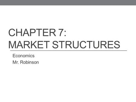 CHAPTER 7: <strong>MARKET</strong> <strong>STRUCTURES</strong> Economics Mr. Robinson.