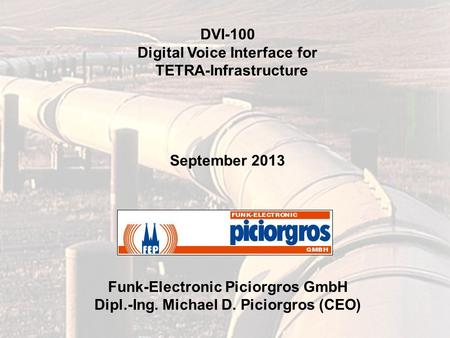 DVI-100 Digital Voice Interface for TETRA-Infrastructure September 2013 Funk-Electronic Piciorgros GmbH Dipl.-Ing. Michael D. Piciorgros (CEO)