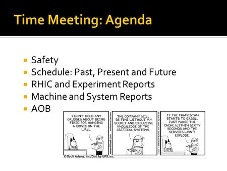  Safety  Schedule: Past, Present and Future  RHIC and Experiment Reports  Machine and System Reports  AOB.