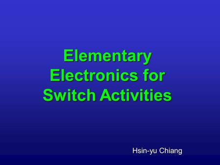 Elementary Electronics for Switch Activities Hsin-yu Chiang.