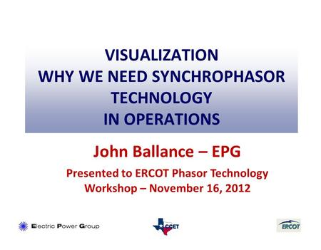 VISUALIZATION WHY WE NEED SYNCHROPHASOR TECHNOLOGY IN OPERATIONS John Ballance – EPG Presented to ERCOT Phasor Technology Workshop – November 16, 2012.