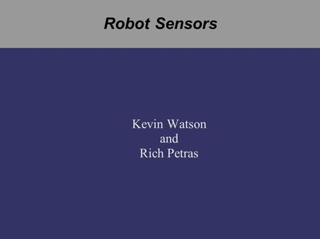 Robot Sensors Kevin Watson and Rich Petras. Overview ➲ Sensors ● Micro Switch ● Gyro ● Encoders ➲ Command Sequencing ➲ PID Control.
