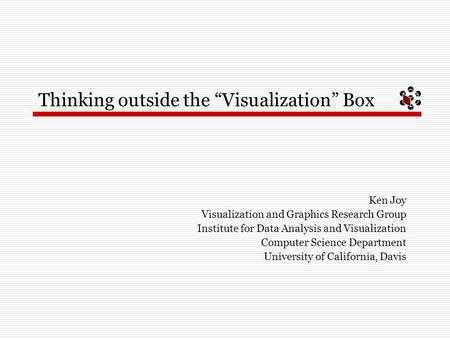 "Thinking outside the ""Visualization"" Box Ken Joy Visualization and Graphics Research Group Institute for Data Analysis and Visualization Computer Science."