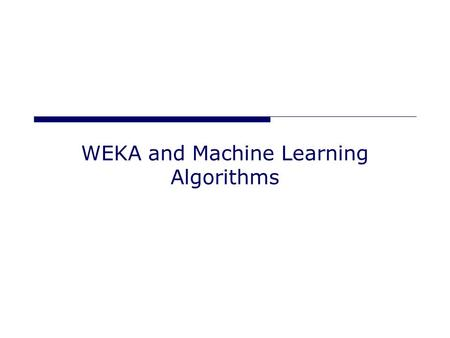 "WEKA and Machine Learning Algorithms. Algorithm Types Classification (supervised) Given -> A set of classified examples ""instances"" Produce -> A way of."