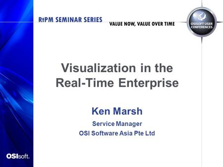 Visualization in the Real-Time Enterprise Ken Marsh Service Manager OSI Software Asia Pte Ltd.